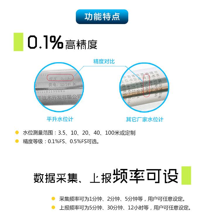 NB-IoT水位计|物联网水位监测终端|NB-IoT投入式液位计|遥测水位计功能特点: 0.1%高精度,水位测量范围:0-7、10、20、35、70、100米或定制;精度等级:0.1%FS、0.5%FS可选。 NB-IoT水位计|物联网水位监测终端|NB-IoT投入式液位计|遥测水位计,数据采集、上报频率可设,采集频率可分为1分钟、2分钟、5分钟等,用户可任意设定,上报频率可为5分钟、30分钟、12小时等,用户可任意设定。